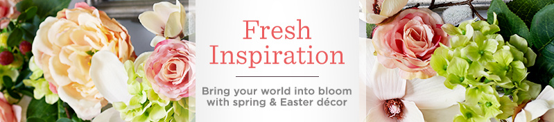 Fresh Inspirations. Bring your world into bloom with spring & Easter décor