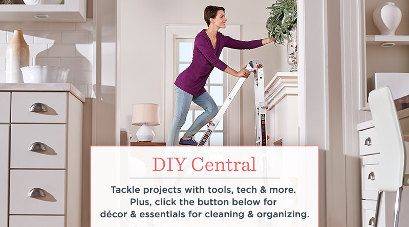 DIY Central   Tackle projects with tools, tech & more.   Plus, click the button below for décor & essentials for cleaning & organizing.