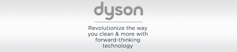 Dyson. Revolutionize the way you clean & more with forward-thinking technology