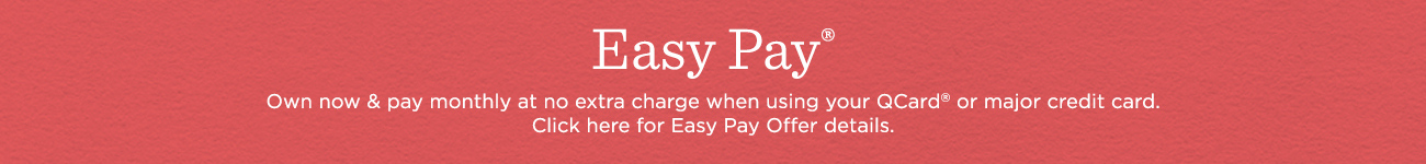Easy Pay®. Own now & pay monthly at no extra charge when using your QCard® or major credit card.  Click here for Easy Pay Offer details.