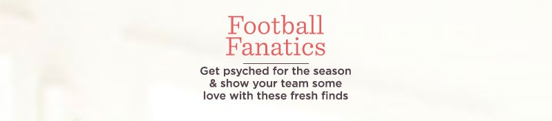Football Fanatics - Get psyched for the season & show your team some love with these fresh finds