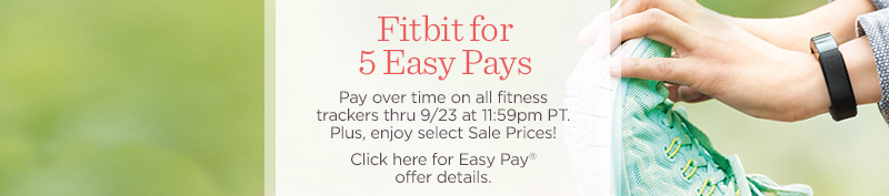 fitbit for 5 Easy Pays. Pay over time on all fitness trackers thru 9/23 at 11:59pm PT. Plus, enjoy select Sale Prices!  Click here for Easy Pay® offer details.