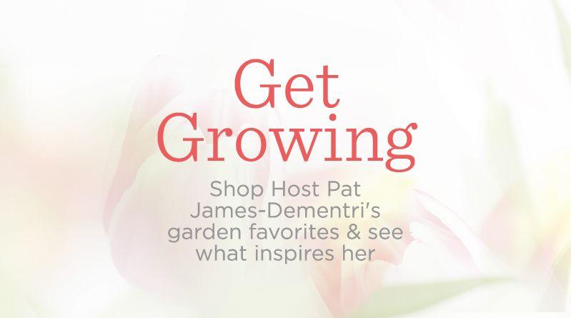 Get Growing. Shop Host Pat James-Dementri's garden favorites & see what inspires her