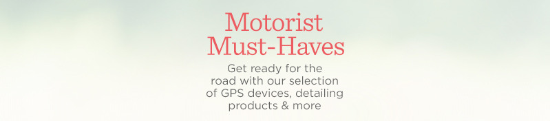 Motorist Must-Haves  Get ready for the road with our selection of GPS devices, detailing products & more