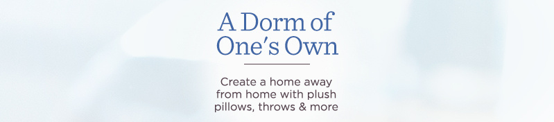 A Dorm of One's Own. Create a home away from home with plush pillows, throws & more