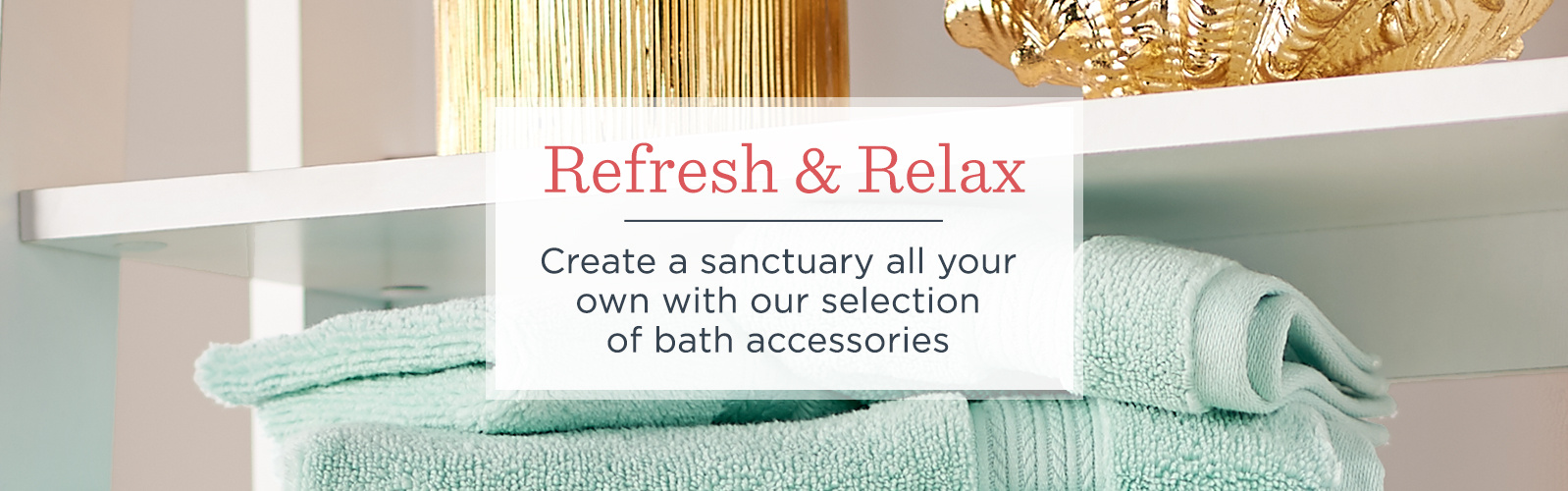 Refresh & Relax, Create a sanctuary all your own with our selection of bath accessories