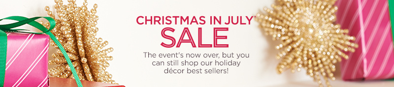 Christmas in July® Sale. The event's now over, but you can still shop our holiday décor best sellers!