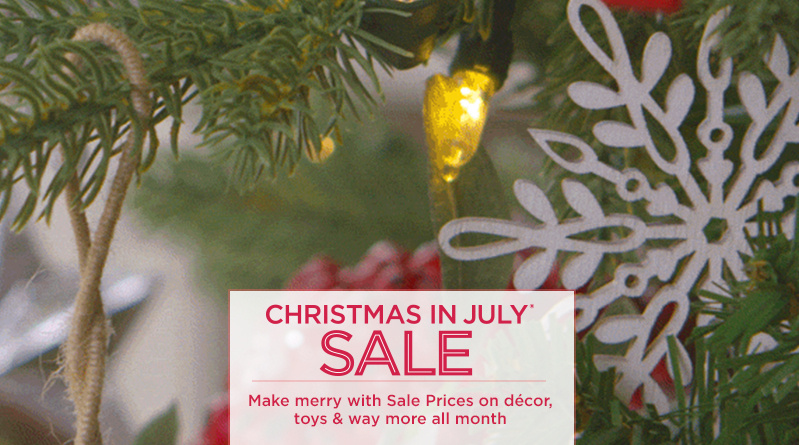 Christmas in July® Sale. Make merry with Sale Prices on décor, toys & way more all month