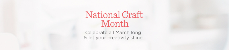 National Craft Month.  Celebrate all March long & let your creativity shine