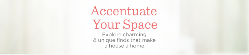 Accentuate Your Space, Explore charming & unique finds that make a house a home