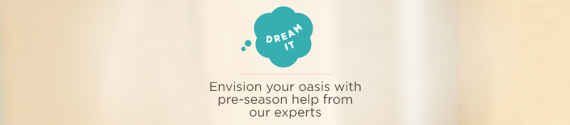 Dream It. Envision your oasis with pre-season help from our experts