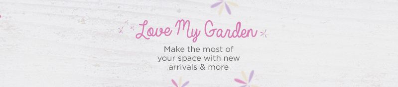 Love My Garden. Make the most of your space with new arrivals & more