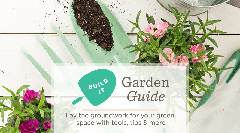 Build It   Lay the groundwork for your green space with tools, tips & more