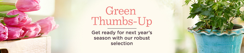 Green Thumbs-Up. Get ready for next year's growing season with our robust selection