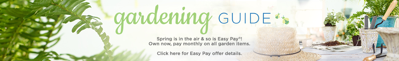 Gardening Guide. Spring is in the air & so is Easy Pay®! Own now, pay monthly on all garden items. Click here for Easy Pay offer details.