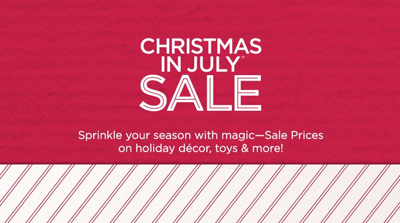 Christmas in July® Sale. Sprinkle your season with magic—Sale Prices on holiday décor, toys & more!
