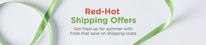 Red-Hot Shipping Offers. Get fired up for summer with finds that save on shipping costs