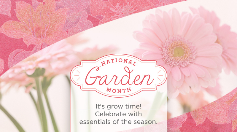 National Garden Month. It's grow time! Celebrate with essentials of the season.