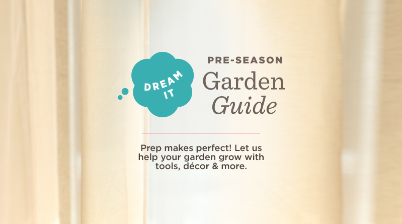 'pre-season Garden Guide. Dream It. Prep makes perfect! Let us help your garden grow with tools, décor & more