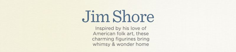 Jim Shore. Inspired by his love of American folk art, these charming figurines bring whimsy & wonder home