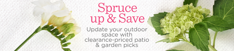 Spruce up & Save.  Update your outdoor space with clearance-priced patio & garden picks
