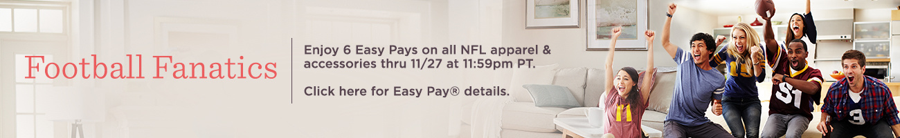 Football Fanatics. Enjoy 6 Easy Pays on all NFL apparel & accessories thru 11/27 at 11:59pm PT.   Click here for Easy Pay® details.