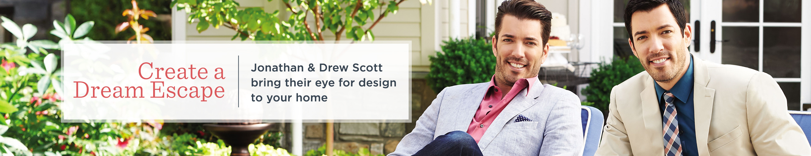 Create a Dream Escape  Jonathan & Drew Scott bring their eye for design to your home