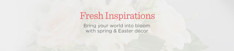 Fresh Inspirations Bring your world into bloom with spring & Easter décor