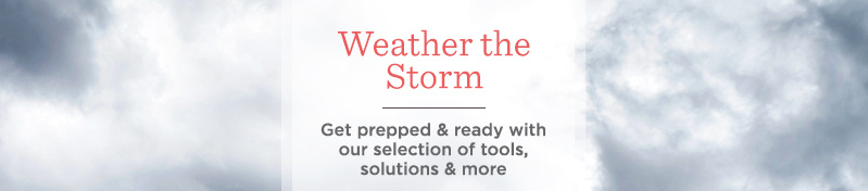 Weather the Storm. Get prepped & ready with our selection of tools, solutions & more