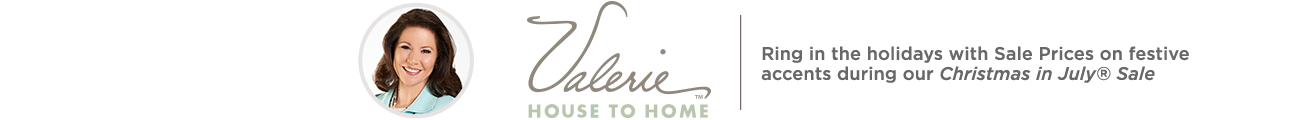 Valerie House to Home. Ring in the holidays with Sale Prices on festive accents during our Christmas in July® Sale