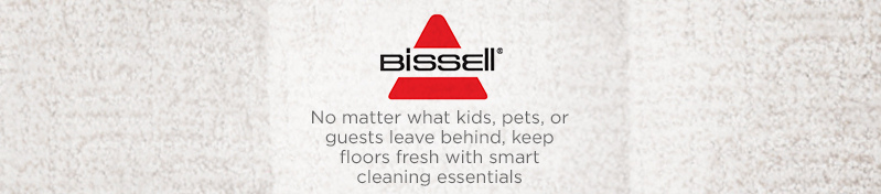Bissell. No matter what kids, pets, or guests leave behind, keep floors fresh with smart cleaning essentials