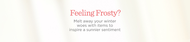 Feeling Frosty? Melt away your winter woes with items to inspire a sunnier sentiment