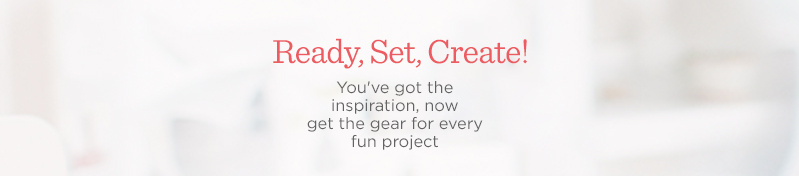 Ready, Set, Create!  You've got the inspiration, now get the gear for every fun project