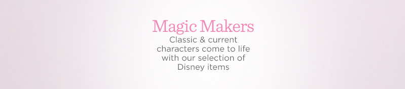 Magic Makers. Classic & current characters come to life with our selection of Disney items