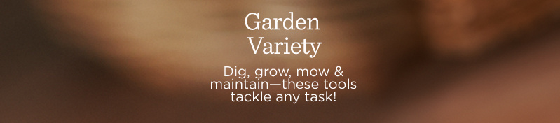 Garden Variety. Dig, grow, mow & maintain—these tools tackle any task!