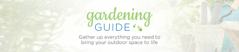 Gardening Guide.  Gather up everything you need to bring your outdoor space to life