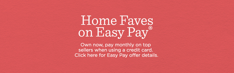 Home Faves on Easy Pay®. Own now, pay monthly on top sellers when using a credit card. Click here for Easy Pay offer details.