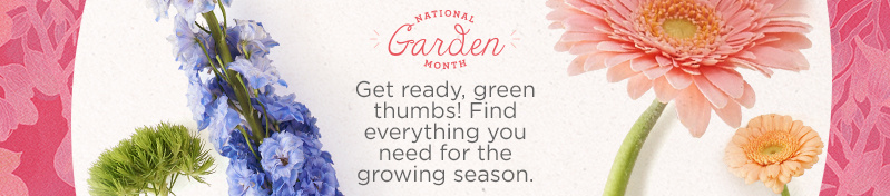 National Garden Month  Get ready, green thumbs! Find everything you need for the growing season.