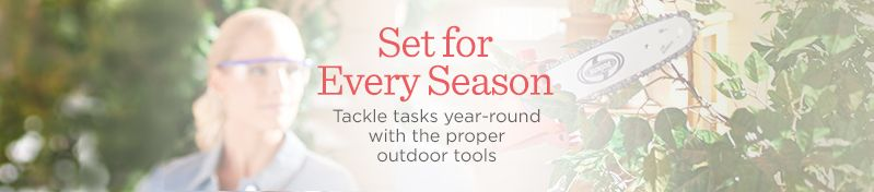 Set for Every Season. Tackle tasks year-round with the proper outdoor tools