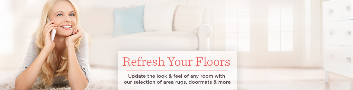 Refresh Your Floors, Update the look & feel of any room with our selection of area rugs, doormats & more