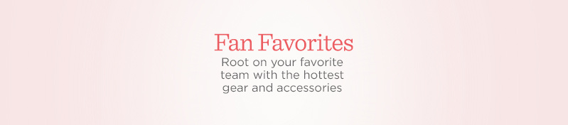 Fan Favorites. Root on your favorite team with the hottest gear and accessories