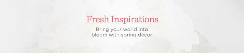 Fresh Inspirations. Bring your world into bloom with spring décor
