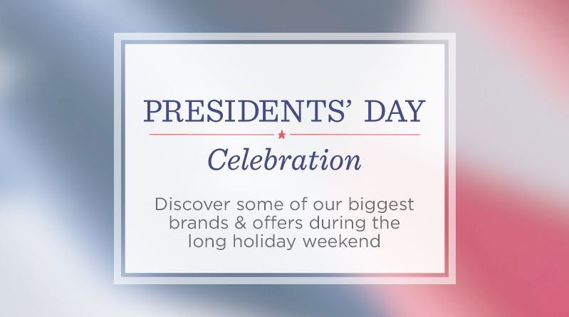 Presidents' Day Celebration. Discover some of our biggest brands & offers during the long holiday weekend