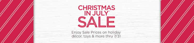 Christmas In July Sale. Enjoy Sale Prices on holiday décor, toys & more thru 7/31