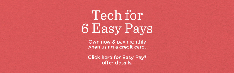 Tech for 6 Easy Pays. Own now & pay monthly when using a credit card.   Click here for Easy Pay® offer details.
