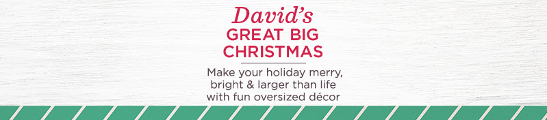 David's Great Big Christmas. Make your holiday merry, bright & larger than life with fun oversized décor