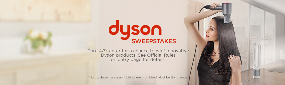Dyson Sweepstakes  Thru 4/9, enter for a chance to win innovative Dyson products. See  Official Rules on entry page for details.