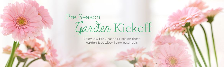 Pre-Season Garden Kickoff. Enjoy low Pre-Season Prices on these garden & outdoor living essentials