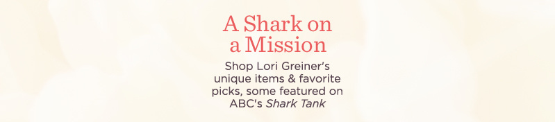A Shark on a Mission. Shop Lori Greiner's unique items & favorite picks, some featured on ABC's Shark Tank