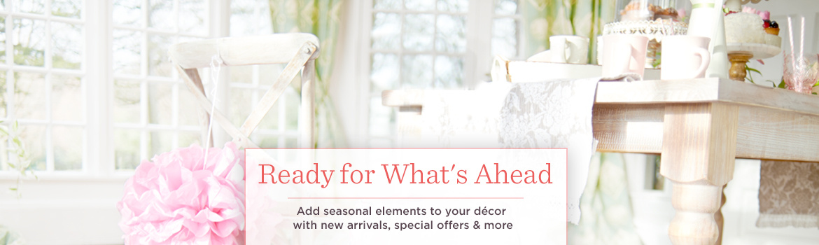 Ready for What's Ahead. Add seasonal elements to your décor with new arrivals, special offers & more